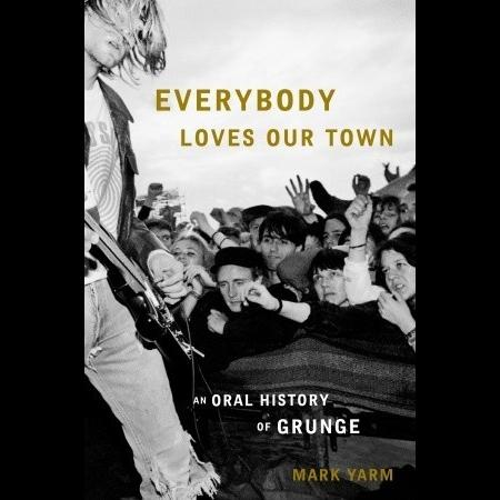Mark Yarm - Everybody Loves Our Town - An Oral History Of Grunge